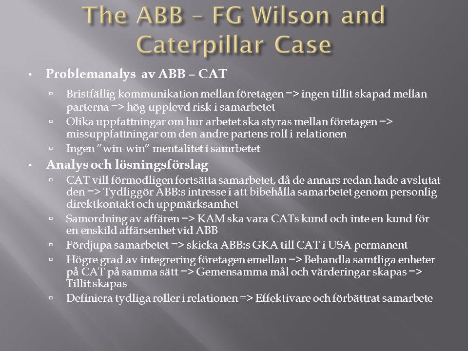 Problemanalys av ABB – CAT  Bristfällig kommunikation mellan företagen => ingen tillit skapad mellan parterna => hög upplevd risk i samarbetet  Olika uppfattningar om hur arbetet ska styras mellan företagen => missuppfattningar om den andre partens roll i relationen  Ingen win-win mentalitet i samrbetet Analys och lösningsförslag  CAT vill förmodligen fortsätta samarbetet, då de annars redan hade avslutat den => Tydliggör ABB:s intresse i att bibehålla samarbetet genom personlig direktkontakt och uppmärksamhet  Samordning av affären => KAM ska vara CATs kund och inte en kund för en enskild affärsenhet vid ABB  Fördjupa samarbetet => skicka ABB:s GKA till CAT i USA permanent  Högre grad av integrering företagen emellan => Behandla samtliga enheter på CAT på samma sätt => Gemensamma mål och värderingar skapas => Tillit skapas  Definiera tydliga roller i relationen => Effektivare och förbättrat samarbete