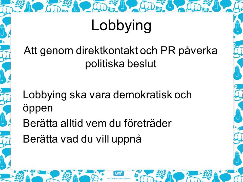 Lobbying Att genom direktkontakt och PR påverka politiska beslut Lobbying ska vara demokratisk och öppen Berätta alltid vem du företräder Berätta vad