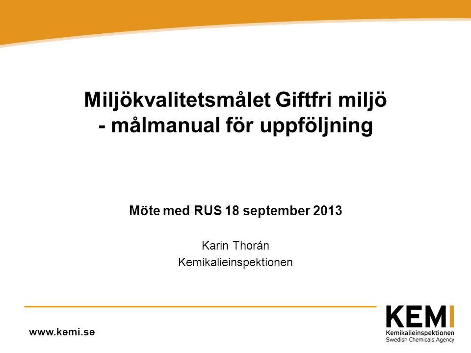 www.kemi.se Miljökvalitetsmålet Giftfri miljö - målmanual för uppföljning Möte med RUS 18 september 2013 Karin Thorán Kemikalieinspektionen