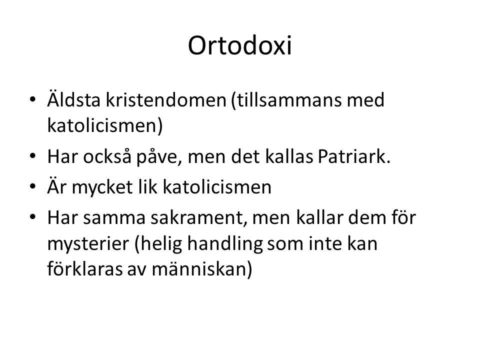 Ortodoxi Äldsta kristendomen (tillsammans med katolicismen) Har också påve, men det kallas Patriark. Är mycket lik katolicismen Har samma sakrament, m