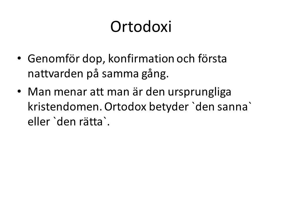 Ortodoxi Genomför dop, konfirmation och första nattvarden på samma gång. Man menar att man är den ursprungliga kristendomen. Ortodox betyder `den sann
