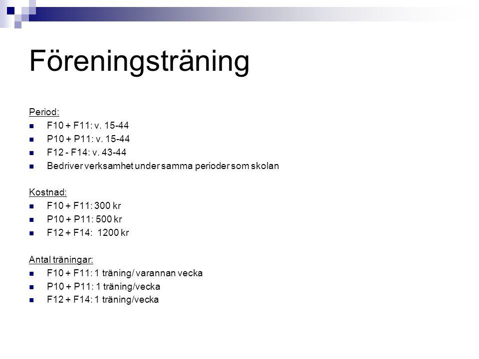 Föreningsträning Period: F10 + F11: v. 15-44 P10 + P11: v. 15-44 F12 - F14: v. 43-44 Bedriver verksamhet under samma perioder som skolan Kostnad: F10