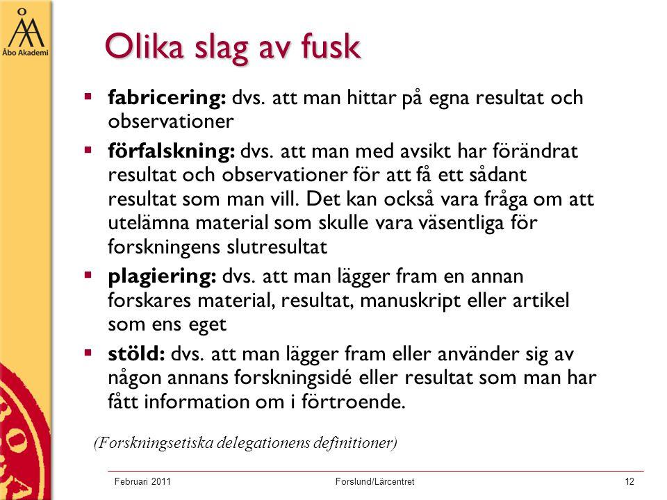 Februari 2011Forslund/Lärcentret12 Olika slag av fusk  fabricering: dvs. att man hittar på egna resultat och observationer  förfalskning: dvs. att m