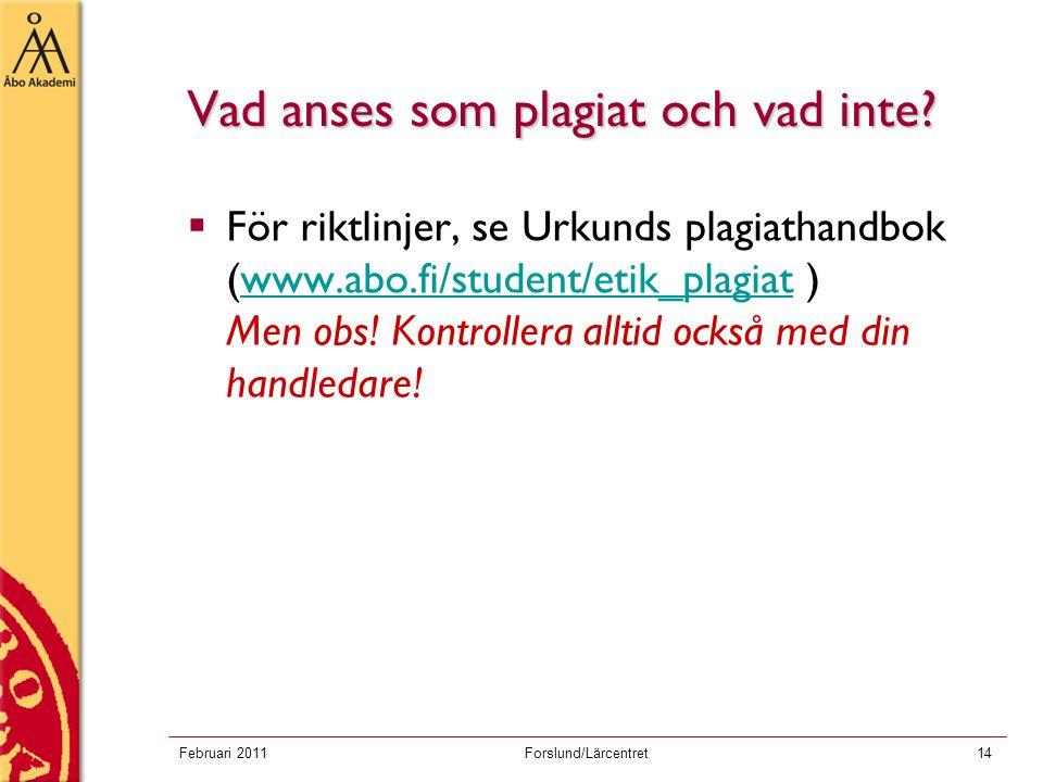 Februari 2011Forslund/Lärcentret14 Vad anses som plagiat och vad inte?  För riktlinjer, se Urkunds plagiathandbok (www.abo.fi/student/etik_plagiat )
