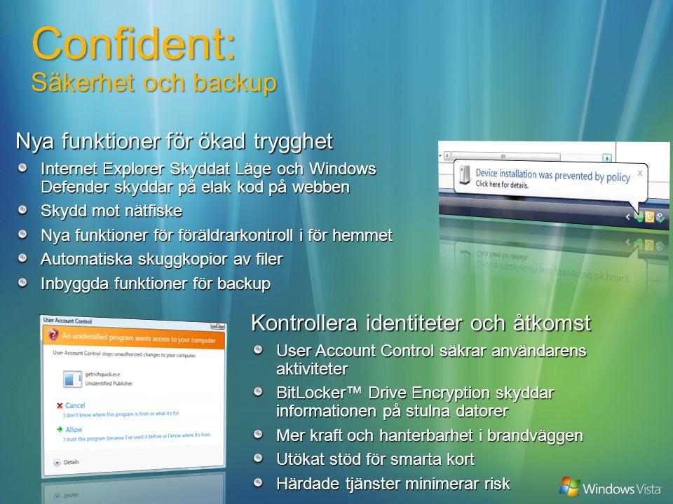 Kontrollera identiteter och åtkomst User Account Control säkrar användarens aktiviteter BitLocker™ Drive Encryption skyddar informationen på stulna datorer Mer kraft och hanterbarhet i brandväggen Utökat stöd för smarta kort Härdade tjänster minimerar risk Confident: Säkerhet och backup Nya funktioner för ökad trygghet Internet Explorer Skyddat Läge och Windows Defender skyddar på elak kod på webben Skydd mot nätfiske Nya funktioner för föräldrarkontroll i för hemmet Automatiska skuggkopior av filer Inbyggda funktioner för backup