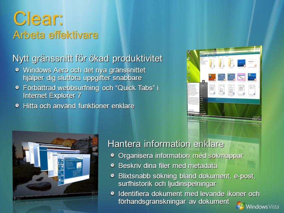Hantera information enklare Organisera information med sökmappar Beskriv dina filer med metadata Blixtsnabb sökning bland dokument, e-post, surfhistorik och ljudinspelningar Identifiera dokument med levande ikoner och förhandsgranskningar av dokument Clear: Arbeta effektivare Nytt gränssnitt för ökad produktivitet Windows Aero och det nya gränssnittet hjälper dig slutföra uppgifter snabbare Förbättrad webbsurfning och Quick Tabs i Internet Explorer 7 Hitta och använd funktioner enklare