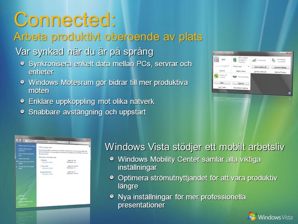 Windows Vista stödjer ett mobilt arbetsliv Windows Mobility Center samlar alla viktiga inställningar Optimera strömutnyttjandet för att vara produktiv längre Nya inställningar för mer professionella presentationer Connected: Arbeta produktivt oberoende av plats Var synkad när du är på språng Synkronisera enkelt data mellan PCs, servrar och enheter Windows Mötesrum gör bidrar till mer produktiva möten Enklare uppkoppling mot olika nätverk Snabbare avstängning och uppstart