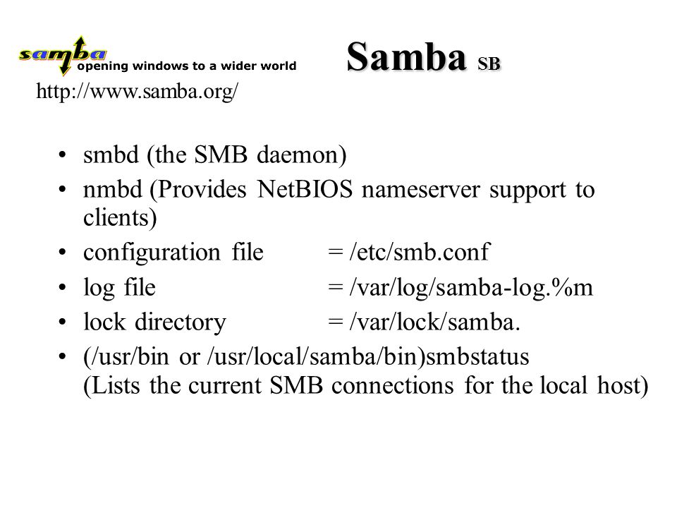Samba SB smbd (the SMB daemon) nmbd (Provides NetBIOS nameserver support to clients) configuration file = /etc/smb.conf log file = /var/log/samba-log.%m lock directory = /var/lock/samba.