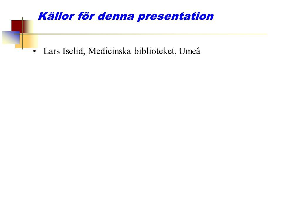 Källor för denna presentation Lars Iselid, Medicinska biblioteket, Umeå
