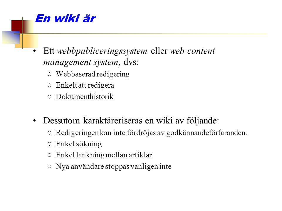 En wiki är Ett webbpubliceringssystem eller web content management system, dvs: ○Webbaserad redigering ○Enkelt att redigera ○Dokumenthistorik Dessutom