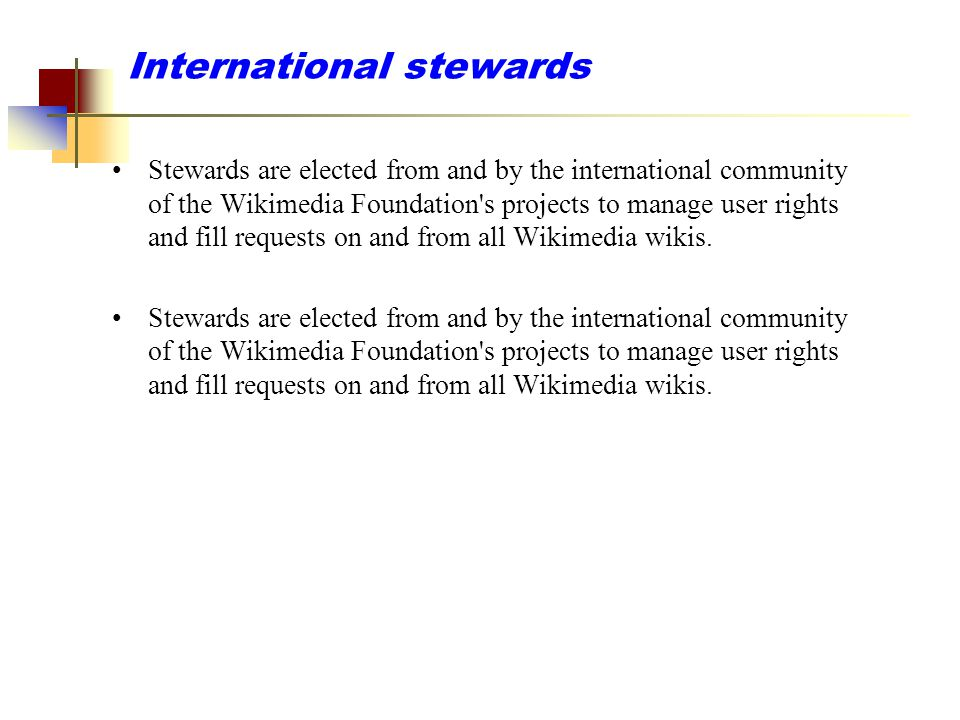 International stewards Stewards are elected from and by the international community of the Wikimedia Foundation's projects to manage user rights and f