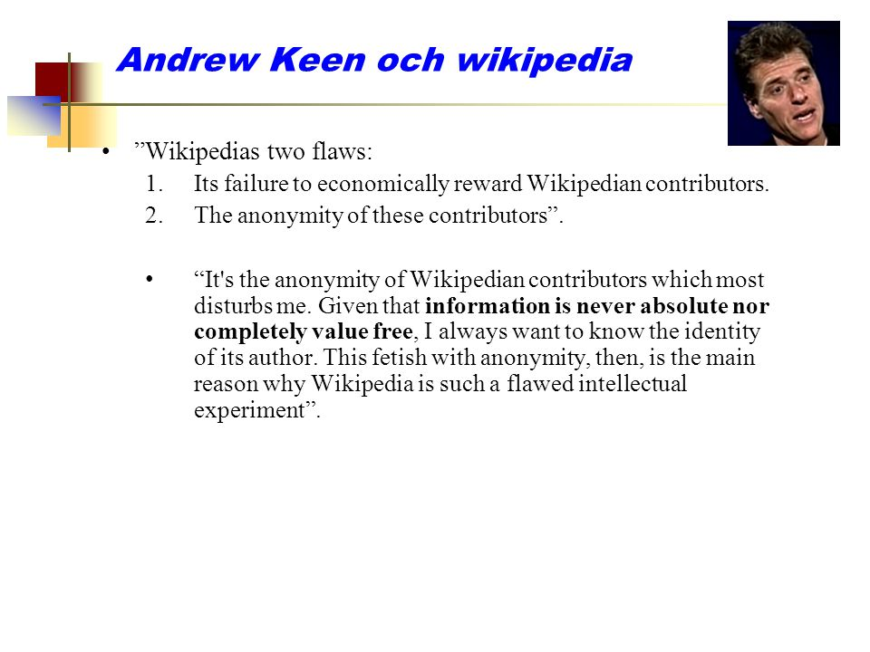 "Andrew Keen och wikipedia ""Wikipedias two flaws: 1.Its failure to economically reward Wikipedian contributors. 2.The anonymity of these contributors""."