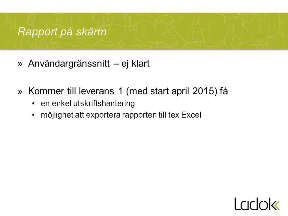 Rapport på skärm »Användargränssnitt – ej klart »Kommer till leverans 1 (med start april 2015) få en enkel utskriftshantering möjlighet att exportera