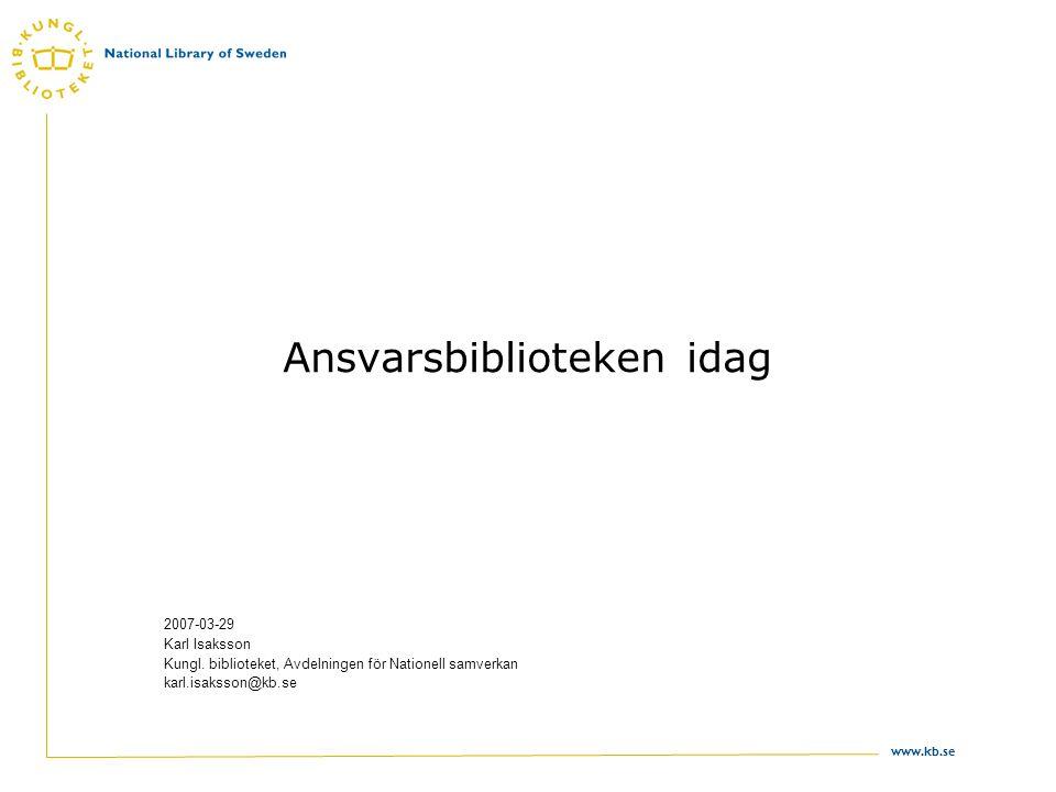 www.kb.se Ansvarsbiblioteken idag 2007-03-29 Karl Isaksson Kungl. biblioteket, Avdelningen för Nationell samverkan karl.isaksson@kb.se