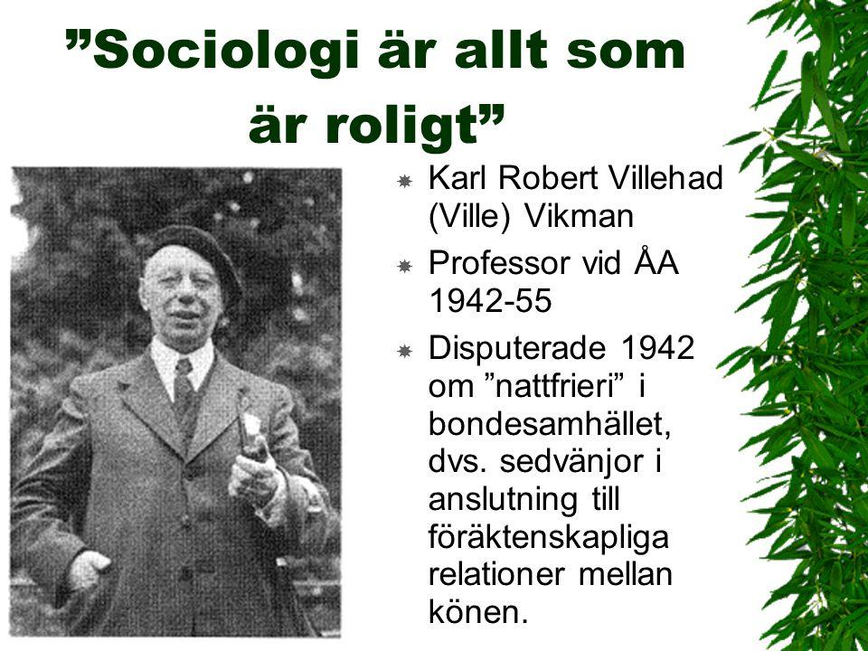 """""""Sociologi är allt som är roligt""""  Karl Robert Villehad (Ville) Vikman  Professor vid ÅA 1942-55  Disputerade 1942 om """"nattfrieri"""" i bondesamhället"""