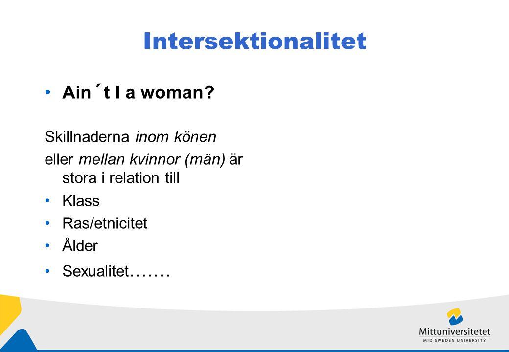 Intersektionalitet Ain´t I a woman? Skillnaderna inom könen eller mellan kvinnor (män) är stora i relation till Klass Ras/etnicitet Ålder Sexualitet …