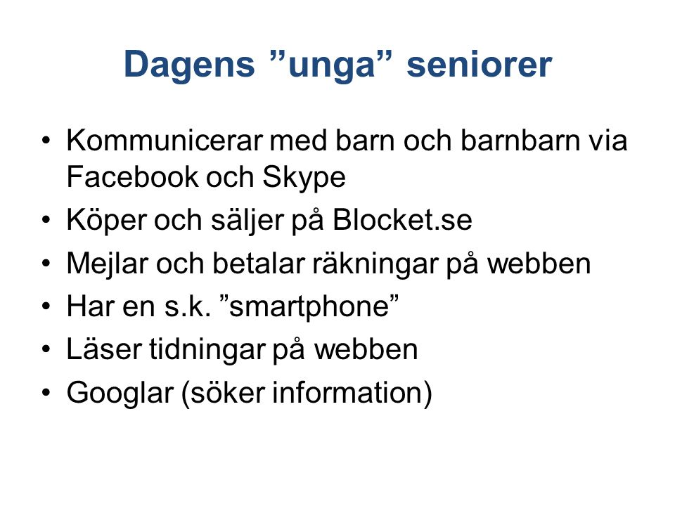 """Dagens """"unga"""" seniorer Kommunicerar med barn och barnbarn via Facebook och Skype Köper och säljer på Blocket.se Mejlar och betalar räkningar på webben"""