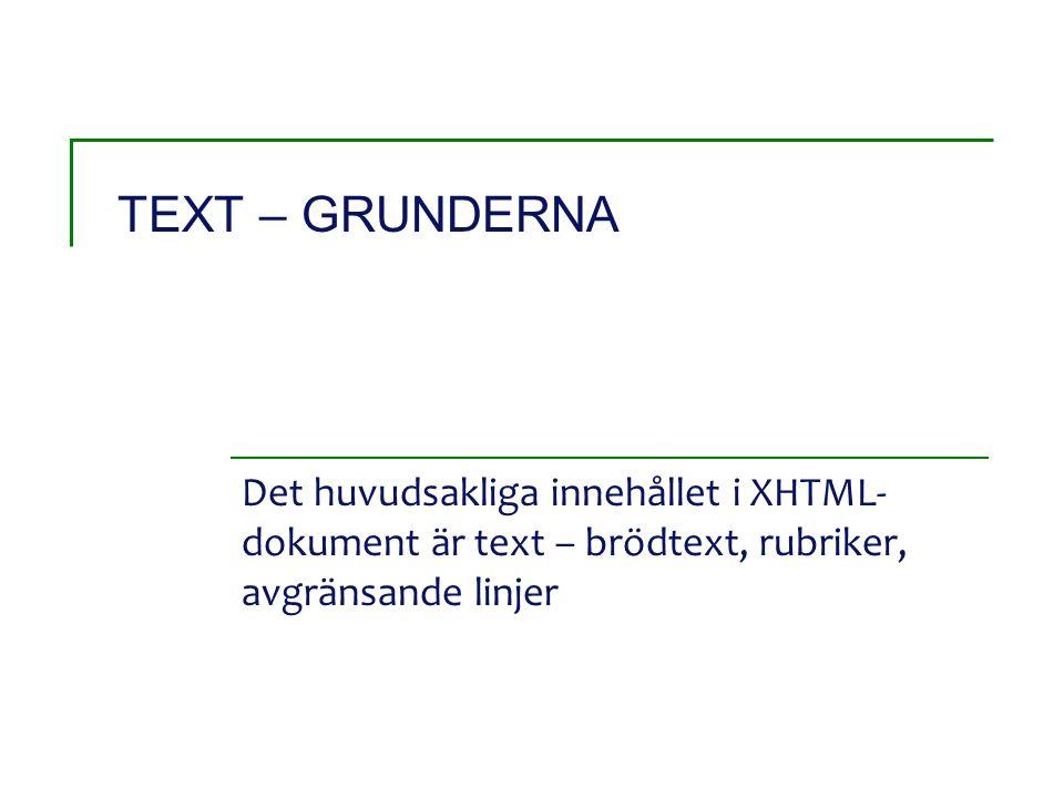 TEXT – GRUNDERNA Det huvudsakliga innehållet i XHTML- dokument är text – brödtext, rubriker, avgränsande linjer
