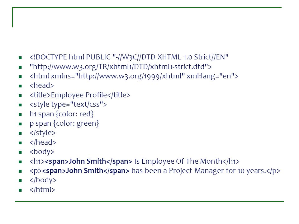 <!DOCTYPE html PUBLIC -//W3C//DTD XHTML 1.0 Strict//EN http://www.w3.org/TR/xhtml1/DTD/xhtml1-strict.dtd > Employee Profile h1 span {color: red} p span {color: green} John Smith Is Employee Of The Month John Smith has been a Project Manager for 10 years.