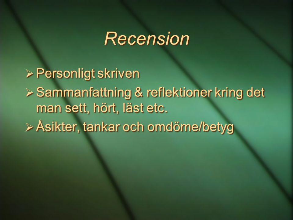 Recension  Personligt skriven  Sammanfattning & reflektioner kring det man sett, hört, läst etc.  Åsikter, tankar och omdöme/betyg  Personligt skr