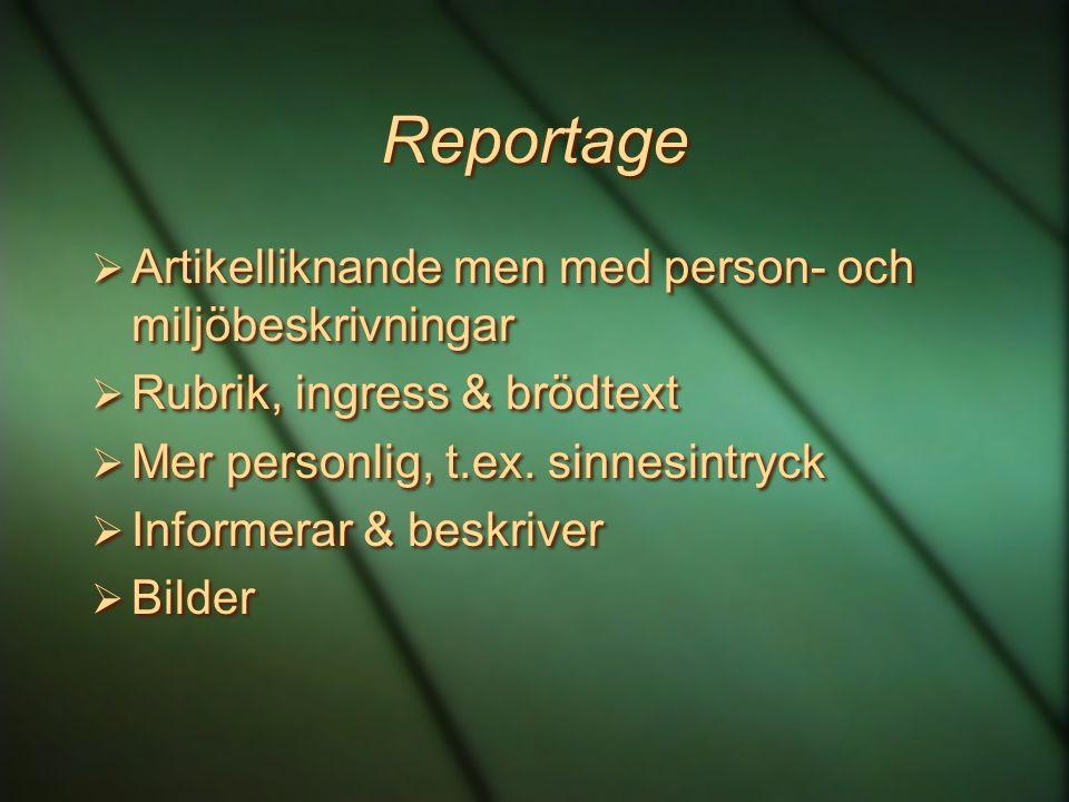 Reportage  Artikelliknande men med person- och miljöbeskrivningar  Rubrik, ingress & brödtext  Mer personlig, t.ex. sinnesintryck  Informerar & be