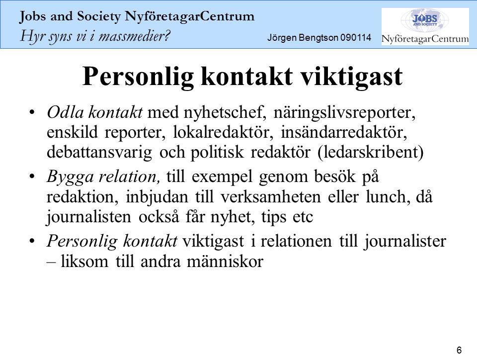 Jobs and Society NyföretagarCentrum Hyr syns vi i massmedier? Jörgen Bengtson 090114 6 Personlig kontakt viktigast Odla kontakt med nyhetschef, näring