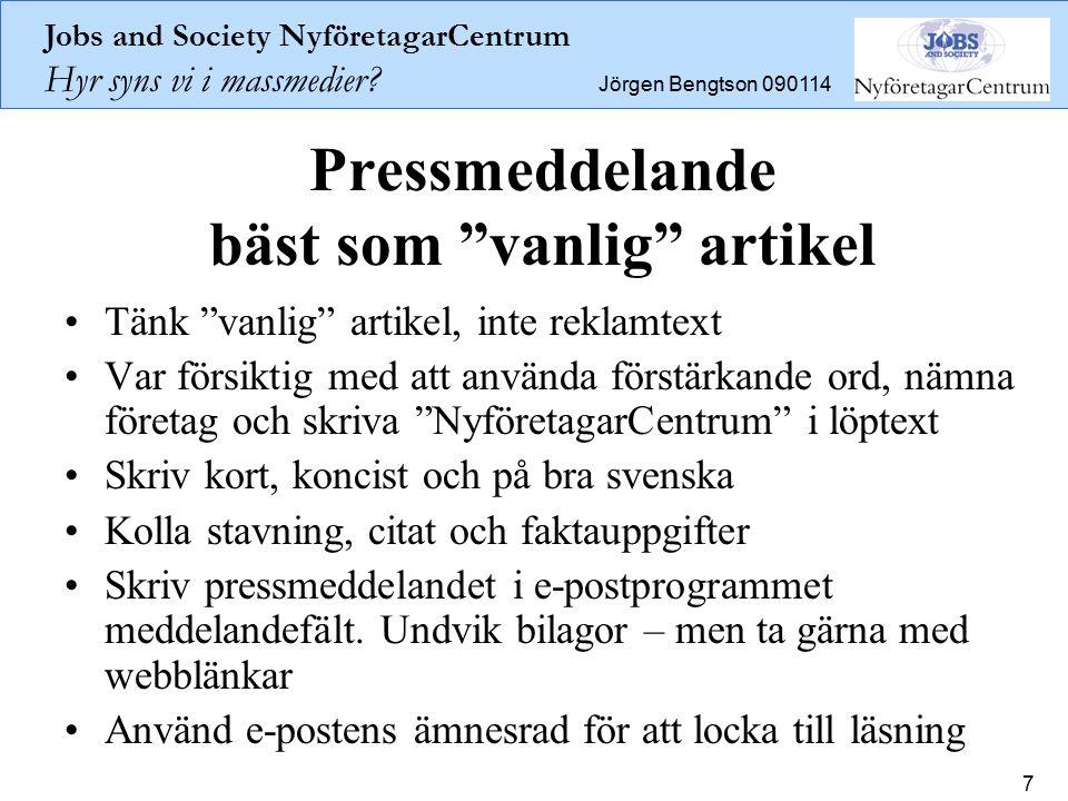 """Jobs and Society NyföretagarCentrum Hyr syns vi i massmedier? Jörgen Bengtson 090114 7 Pressmeddelande bäst som """"vanlig"""" artikel Tänk """"vanlig"""" artikel"""