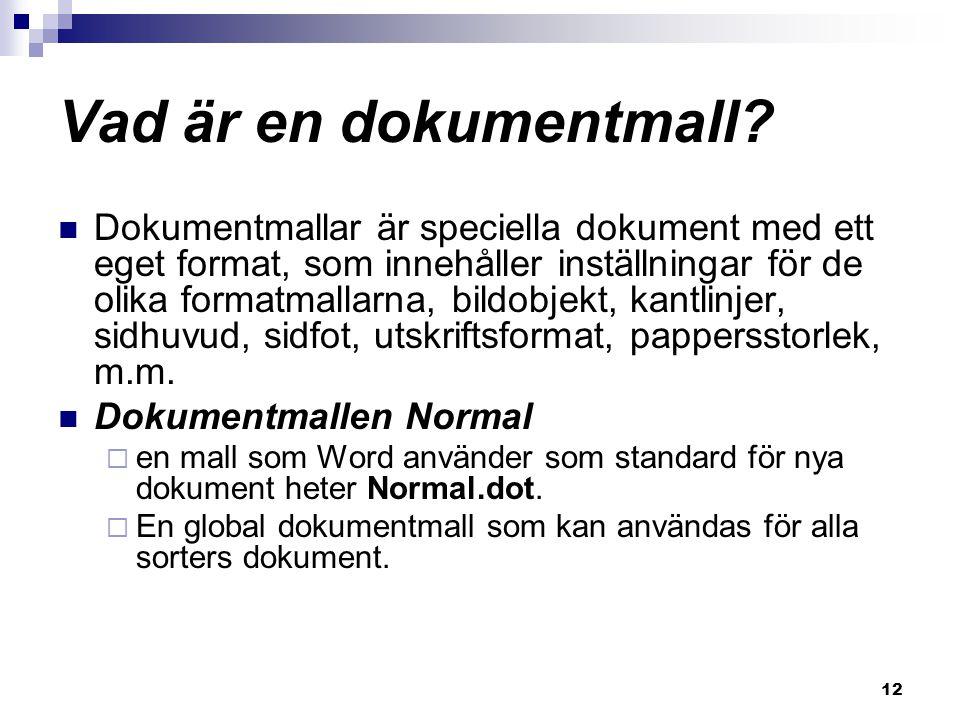 12 Vad är en dokumentmall? Dokumentmallar är speciella dokument med ett eget format, som innehåller inställningar för de olika formatmallarna, bildobj