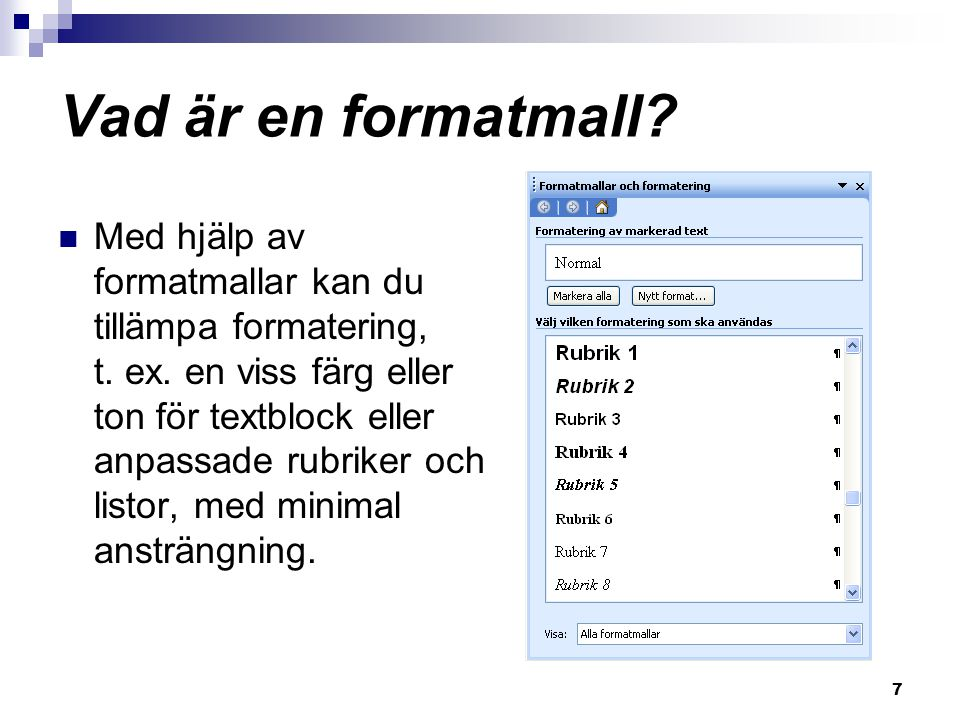 7 Vad är en formatmall? Med hjälp av formatmallar kan du tillämpa formatering, t. ex. en viss färg eller ton för textblock eller anpassade rubriker oc