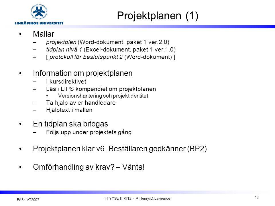 Fö3a-VT2007 TFYY98/TFKI13 - A.Henry/D.Lawrence 12 Projektplanen (1) Mallar –projektplan (Word-dokument, paket 1 ver.2.0) –tidplan nivå 1 (Excel-dokument, paket 1 ver.1.0) –[ protokoll för beslutspunkt 2 (Word-dokument) ] Information om projektplanen –I kursdirektivet –Läs i LIPS kompendiet om projektplanen Versionshantering och projektidentitet –Ta hjälp av er handledare –Hjälptext i mallen En tidplan ska bifogas –Följs upp under projektets gång Projektplanen klar v6.