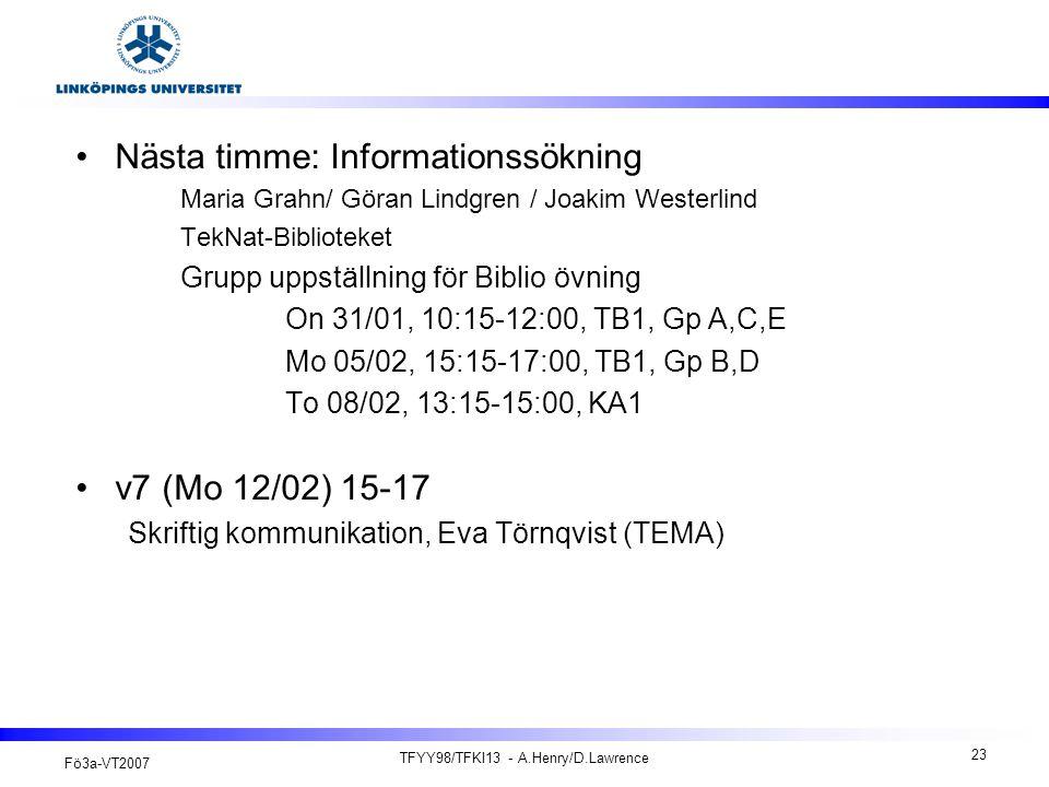 Fö3a-VT2007 TFYY98/TFKI13 - A.Henry/D.Lawrence 23 Nästa timme: Informationssökning Maria Grahn/ Göran Lindgren / Joakim Westerlind TekNat-Biblioteket Grupp uppställning för Biblio övning On 31/01, 10:15-12:00, TB1, Gp A,C,E Mo 05/02, 15:15-17:00, TB1, Gp B,D To 08/02, 13:15-15:00, KA1 v7 (Mo 12/02) 15-17 Skriftig kommunikation, Eva Törnqvist (TEMA)