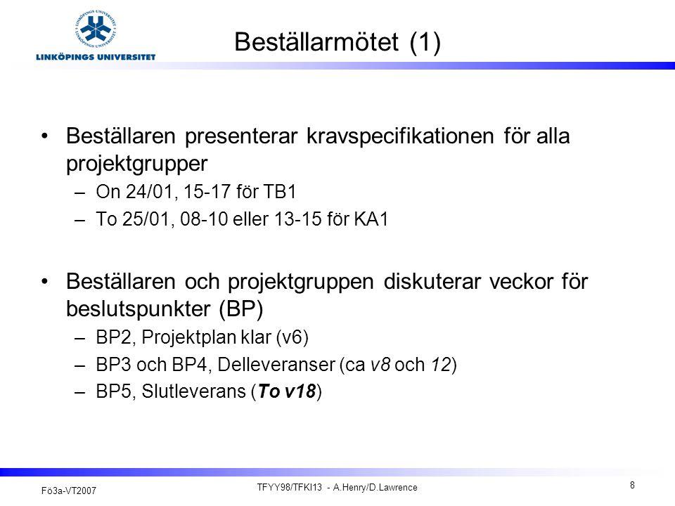 Fö3a-VT2007 TFYY98/TFKI13 - A.Henry/D.Lawrence 8 Beställarmötet (1) Beställaren presenterar kravspecifikationen för alla projektgrupper –On 24/01, 15-17 för TB1 –To 25/01, 08-10 eller 13-15 för KA1 Beställaren och projektgruppen diskuterar veckor för beslutspunkter (BP) –BP2, Projektplan klar (v6) –BP3 och BP4, Delleveranser (ca v8 och 12) –BP5, Slutleverans (To v18)