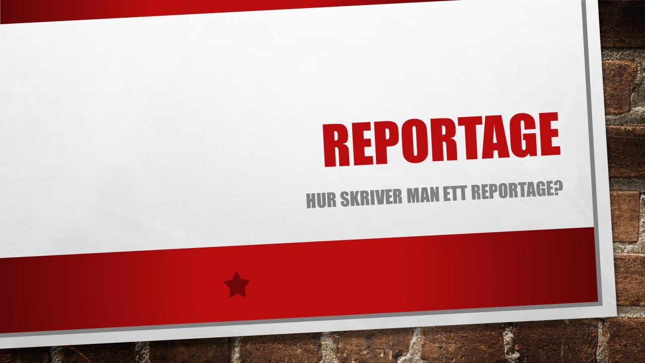 REPORTAGE HUR SKRIVER MAN ETT REPORTAGE?