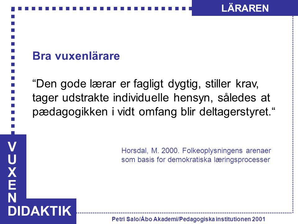 VUXENVUXEN DIDAKTIK LÄRAREN Petri Salo/Åbo Akademi/Pedagogiska institutionen 2001 Bra vuxenlärare Den gode lærar er fagligt dygtig, stiller krav, tager udstrakte individuelle hensyn, således at pædagogikken i vidt omfang blir deltagerstyret. Horsdal, M.