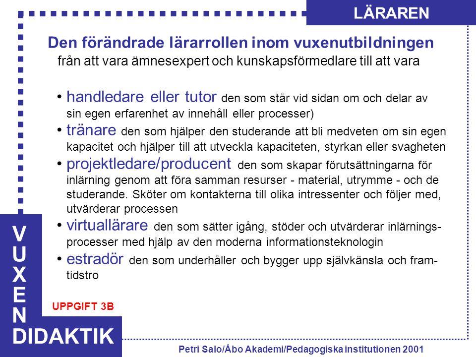 VUXENVUXEN DIDAKTIK LÄRAREN Petri Salo/Åbo Akademi/Pedagogiska institutionen 2001 Den förändrade lärarrollen inom vuxenutbildningen från att vara ämnesexpert och kunskapsförmedlare till att vara handledare eller tutor den som står vid sidan om och delar av sin egen erfarenhet av innehåll eller processer) tränare den som hjälper den studerande att bli medveten om sin egen kapacitet och hjälper till att utveckla kapaciteten, styrkan eller svagheten projektledare/producent den som skapar förutsättningarna för inlärning genom att föra samman resurser - material, utrymme - och de studerande.