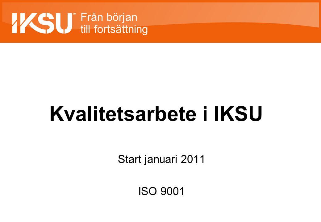Från början till fortsättning Kvalitetsarbete i IKSU Start januari 2011 ISO 9001