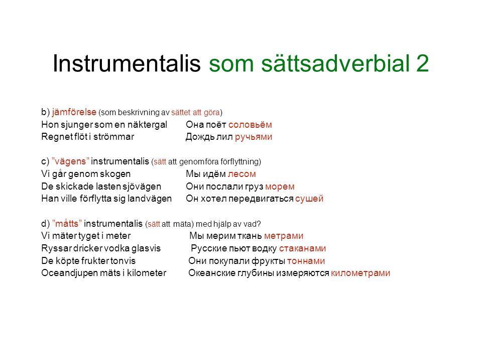 Instrumentalis som sättsadverbial 2 b) jämförelse (som beskrivning av sättet att göra) Hon sjunger som en näktergalОна поёт соловьём Regnet flöt i str