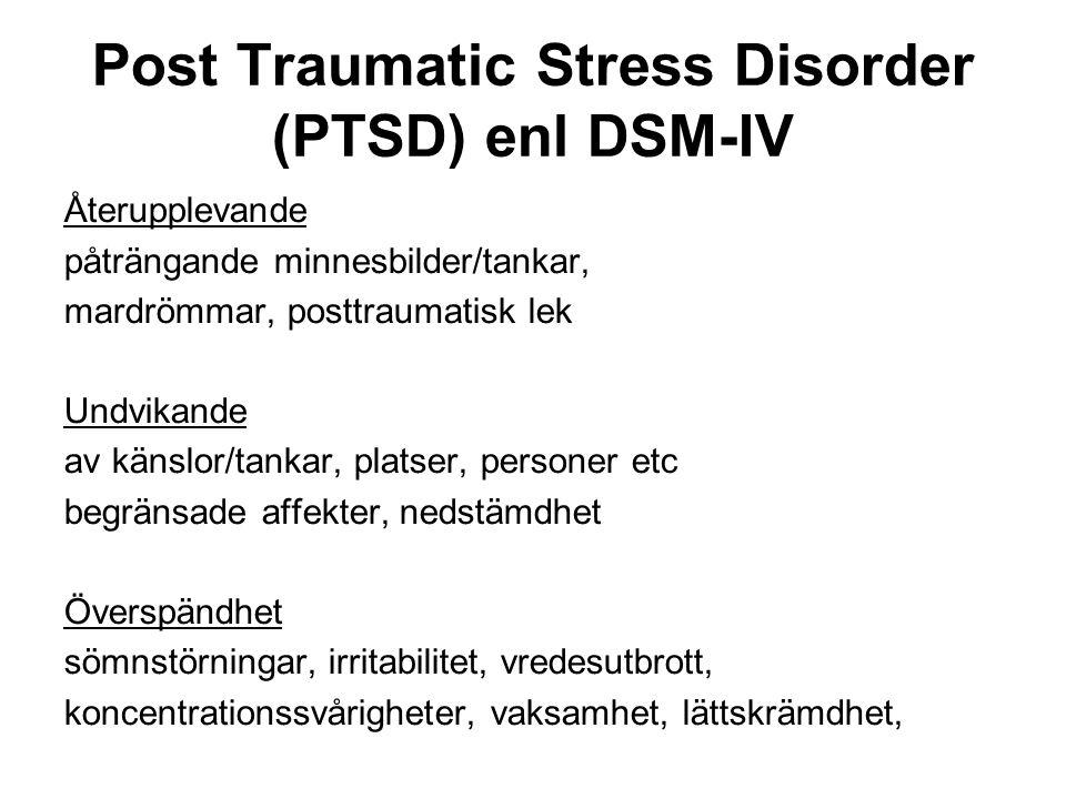 Post Traumatic Stress Disorder (PTSD) enl DSM-IV Återupplevande påträngande minnesbilder/tankar, mardrömmar, posttraumatisk lek Undvikande av känslor/