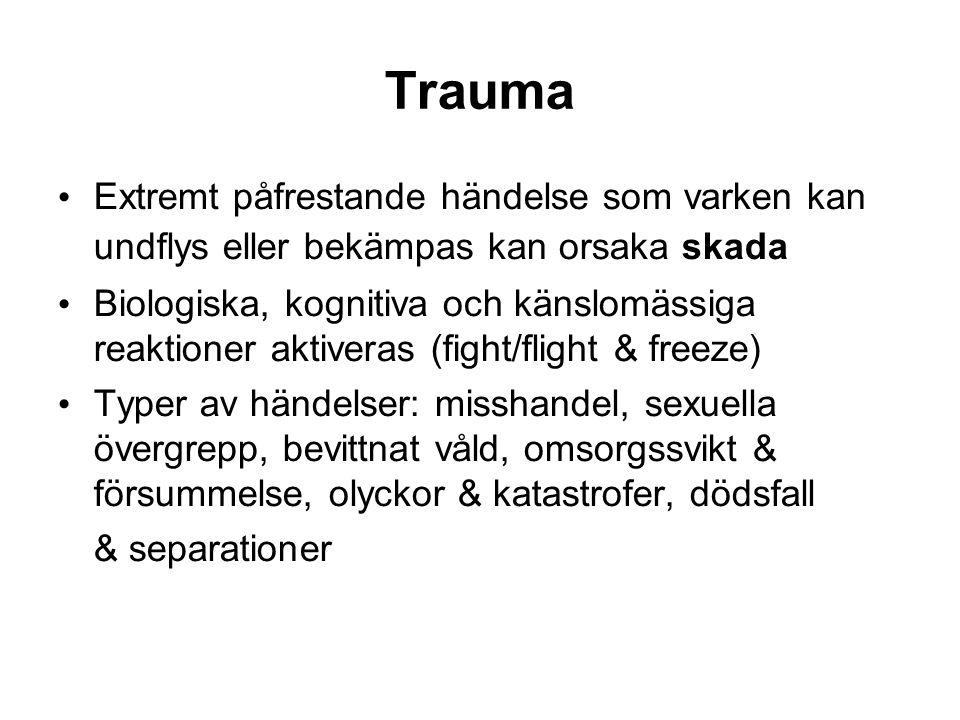 Trauma Extremt påfrestande händelse som varken kan undflys eller bekämpas kan orsaka skada Biologiska, kognitiva och känslomässiga reaktioner aktiveras (fight/flight & freeze) Typer av händelser: misshandel, sexuella övergrepp, bevittnat våld, omsorgssvikt & försummelse, olyckor & katastrofer, dödsfall & separationer