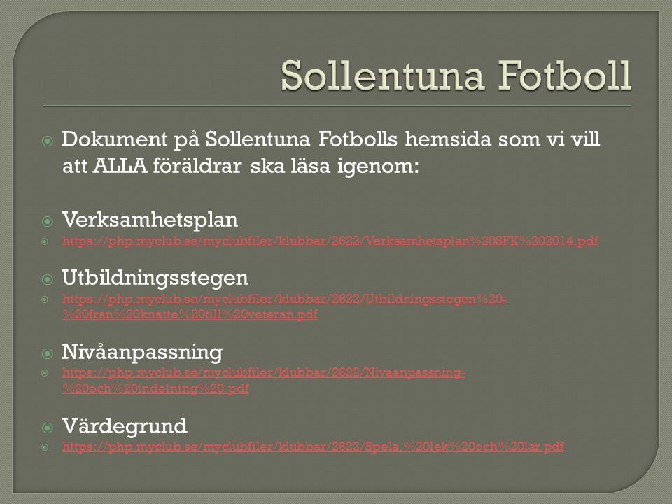  Dokument på Sollentuna Fotbolls hemsida som vi vill att ALLA föräldrar ska läsa igenom:  Verksamhetsplan  https://php.myclub.se/myclubfiler/klubbar/2622/Verksamhetsplan%20SFK%202014.pdf https://php.myclub.se/myclubfiler/klubbar/2622/Verksamhetsplan%20SFK%202014.pdf  Utbildningsstegen  https://php.myclub.se/myclubfiler/klubbar/2622/Utbildningsstegen%20- %20fran%20knatte%20till%20veteran.pdf https://php.myclub.se/myclubfiler/klubbar/2622/Utbildningsstegen%20- %20fran%20knatte%20till%20veteran.pdf  Nivåanpassning  https://php.myclub.se/myclubfiler/klubbar/2622/Nivaanpassning- %20och%20indelning%20.pdf https://php.myclub.se/myclubfiler/klubbar/2622/Nivaanpassning- %20och%20indelning%20.pdf  Värdegrund  https://php.myclub.se/myclubfiler/klubbar/2622/Spela,%20lek%20och%20lar.pdf https://php.myclub.se/myclubfiler/klubbar/2622/Spela,%20lek%20och%20lar.pdf