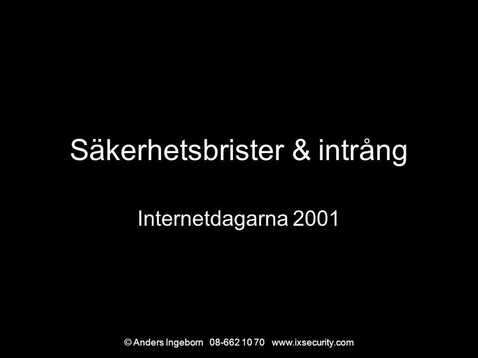 © Anders Ingeborn 08-662 10 70 www.ixsecurity.com Säkerhetsbrister & intrång Internetdagarna 2001