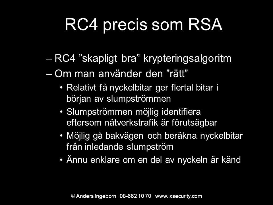 © Anders Ingeborn 08-662 10 70 www.ixsecurity.com RC4 precis som RSA –RC4 skapligt bra krypteringsalgoritm –Om man använder den rätt Relativt få nyckelbitar ger flertal bitar i början av slumpströmmen Slumpströmmen möjlig identifiera eftersom nätverkstrafik är förutsägbar Möjlig gå bakvägen och beräkna nyckelbitar från inledande slumpström Ännu enklare om en del av nyckeln är känd