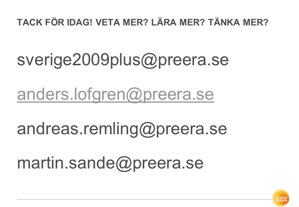 TACK FÖR IDAG! VETA MER? LÄRA MER? TÄNKA MER? sverige2009plus@preera.se anders.lofgren@preera.se andreas.remling@preera.se martin.sande@preera.se