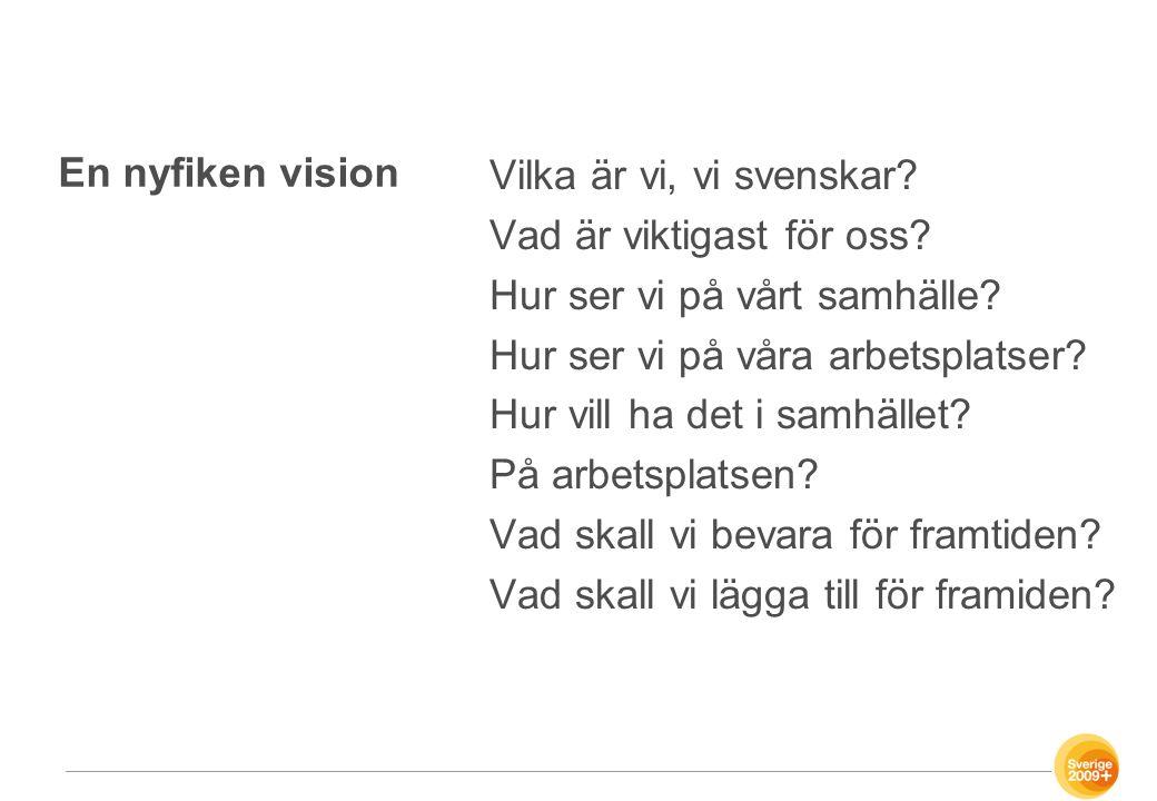 En nyfiken vision Vilka är vi, vi svenskar? Vad är viktigast för oss? Hur ser vi på vårt samhälle? Hur ser vi på våra arbetsplatser? Hur vill ha det i