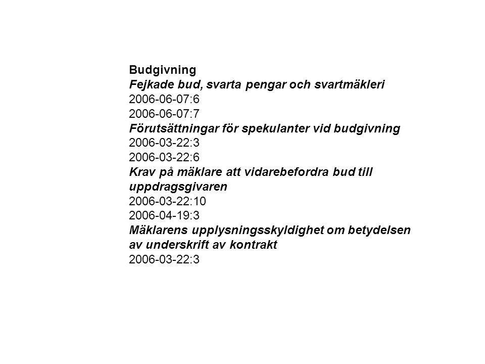 Budgivning Fejkade bud, svarta pengar och svartmäkleri 2006-06-07:6 2006-06-07:7 Förutsättningar för spekulanter vid budgivning 2006-03-22:3 2006-03-22:6 Krav på mäklare att vidarebefordra bud till uppdragsgivaren 2006-03-22:10 2006-04-19:3 Mäklarens upplysningsskyldighet om betydelsen av underskrift av kontrakt 2006-03-22:3