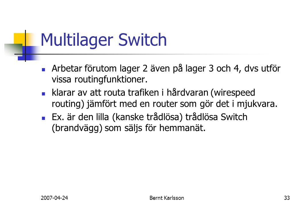 2007-04-24Bernt Karlsson33 Multilager Switch Arbetar förutom lager 2 även på lager 3 och 4, dvs utför vissa routingfunktioner. klarar av att routa tra