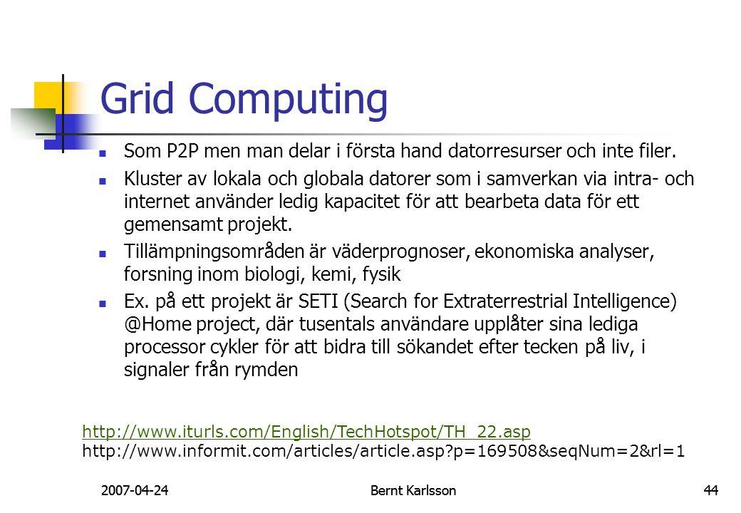 2007-04-24Bernt Karlsson44 Grid Computing Som P2P men man delar i första hand datorresurser och inte filer. Kluster av lokala och globala datorer som
