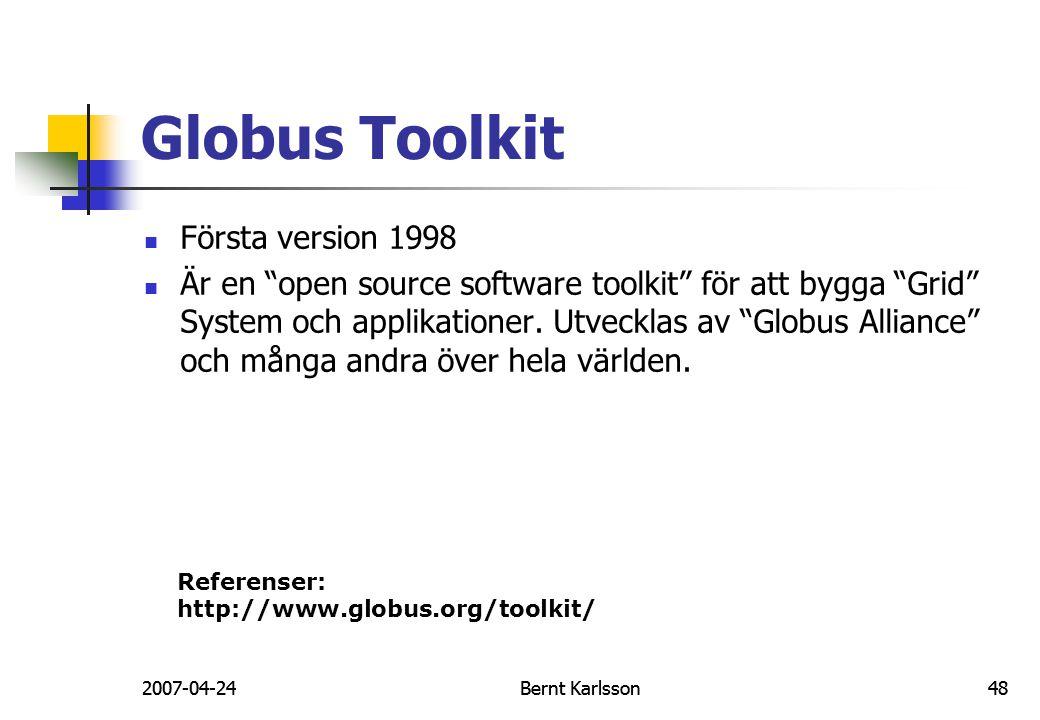 """2007-04-24Bernt Karlsson48 Globus Toolkit Första version 1998 Är en """"open source software toolkit"""" för att bygga """"Grid"""" System och applikationer. Utve"""