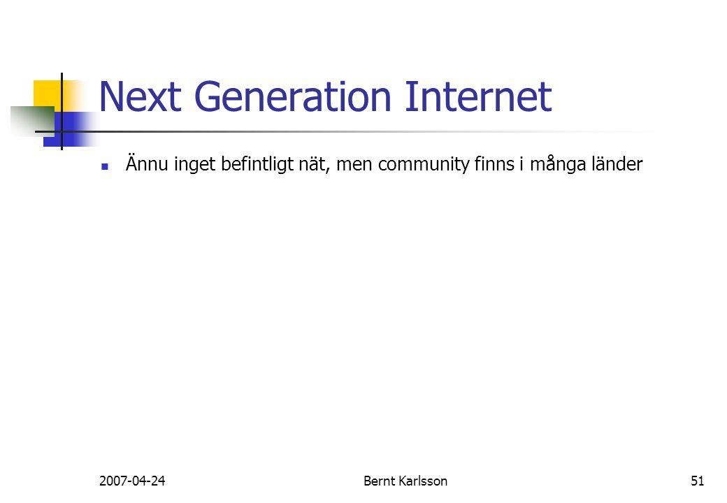 2007-04-24Bernt Karlsson51 Next Generation Internet Ännu inget befintligt nät, men community finns i många länder