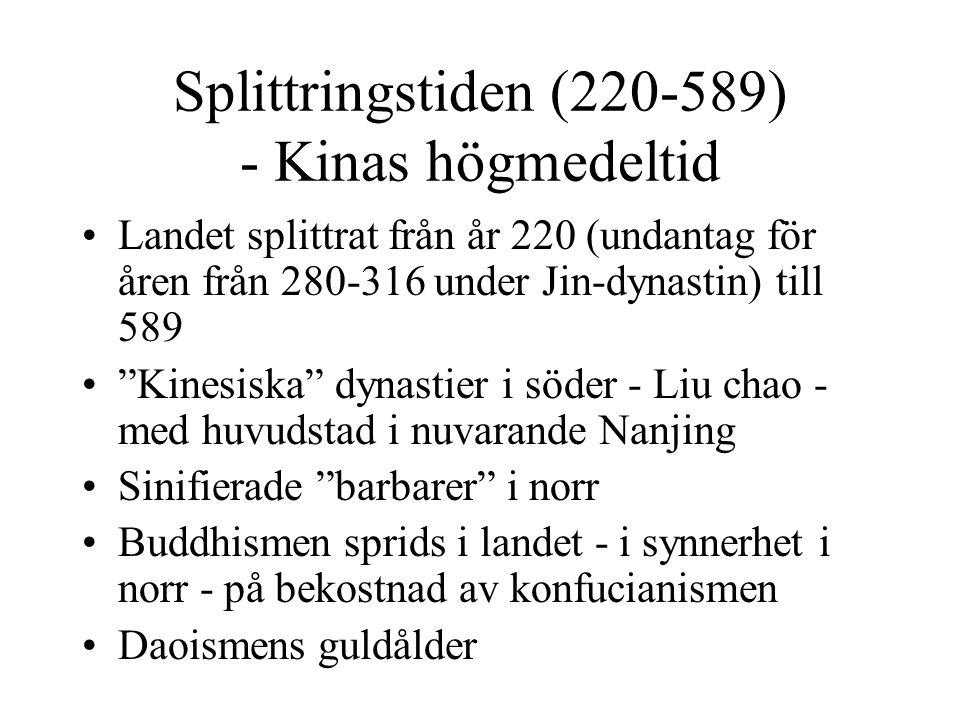 Splittringstiden (220-589) - Kinas högmedeltid Landet splittrat från år 220 (undantag för åren från 280-316 under Jin-dynastin) till 589 Kinesiska dynastier i söder - Liu chao - med huvudstad i nuvarande Nanjing Sinifierade barbarer i norr Buddhismen sprids i landet - i synnerhet i norr - på bekostnad av konfucianismen Daoismens guldålder
